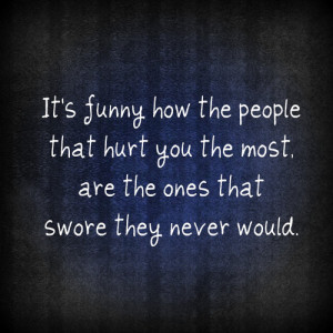 It's Funny How The People That Hurt You The Most, Are The Ones That ...