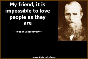 My friend, it is impossible to love people as they are - Fyodor ...