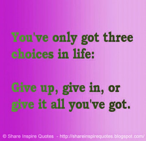 You have three choices in life: Give up, give in, or give it all you ...