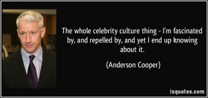 and repelled by and yet I end up knowing about it Anderson Cooper