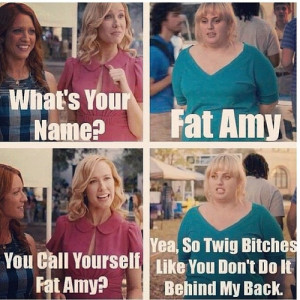 ... like is FAT AMY (Rebel Wilson). Why is she called Fat Amy? Simple