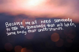 Because we all need somebody to talk to, somebody that will listen ...