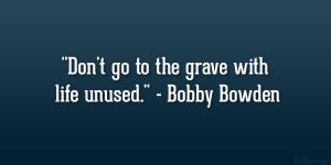 "Don't go to the grave with life unused."" – Bobby Bowden"