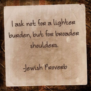 ... load, but for broader shoulders--Jewish Proverb ארץ ישראל