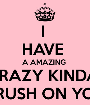 HAVE A AMAZING CRAZY KINDA CRUSH ON YOU