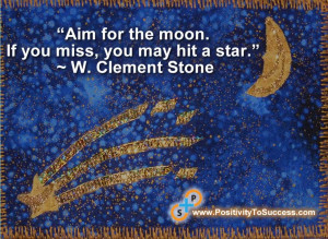 "... for the moon. If you miss, you may hit a star."" ~ W. Clement Stone"
