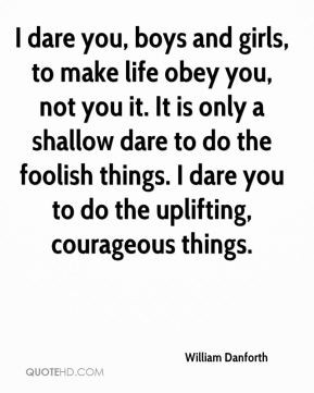 dare you, boys and girls, to make life obey you, not you it. It is