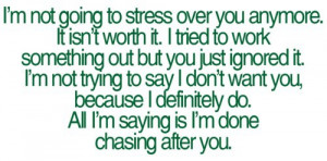 ... you, because I definitely do. All I'm saying is I'm done chasing