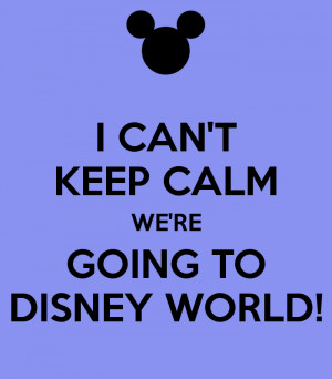 CAN'T KEEP CALM WE'RE GOING TO DISNEY WORLD!