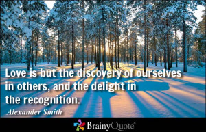 Love is but the discovery of ourselves in others, and the delight in ...