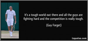 ... are fighting hard and the competition is really tough. - Guy Forget