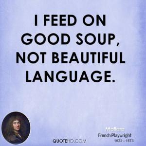 feed on good soup, not beautiful language.