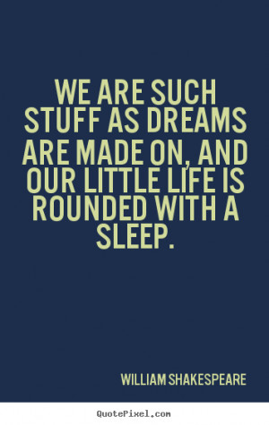Quotes - We are such stuff as dreams are made on, and our little life ...