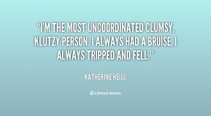 the most uncoordinated clumsy, klutzy person. I always had a ...