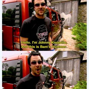 Johnny Knoxville. if i had a hummer, he could take it apart anytime.