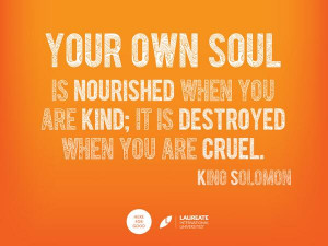 ... when you are kind, it is destroyed when you are cruel - King Solomon