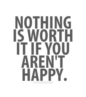 Nothing is worth it you aren't happpy