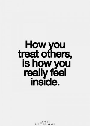 How you treat others, is how you really feel inside.