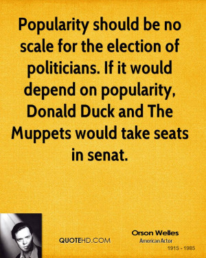Popularity should be no scale for the election of politicians. If it ...