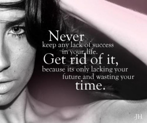 ... rid of it, because its only lacking your future and wasting your time