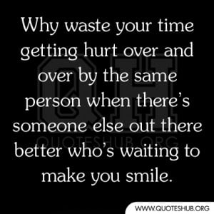 Why waste your time getting hurt over and over by the same person when ...