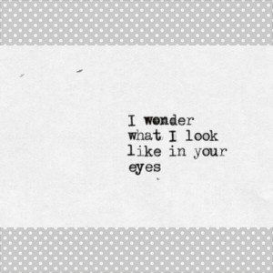 wonder what i look like in your eyes