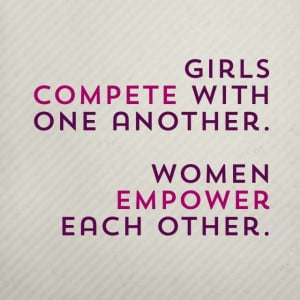 . Girls compete with one another, but women empower each other ...