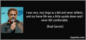 ... was a little upside down and I never felt comfortable. - Brad Garrett