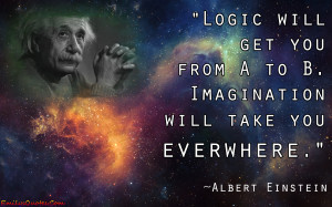 Logic will get you from a to be … imagination will take you ...