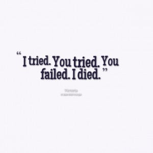 Quotes Picture: i tried you tried you failed i died