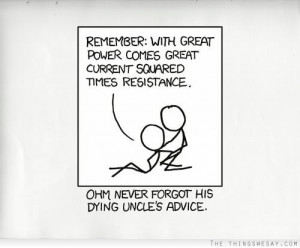 Remember with great power comes great current squared times resistance ...
