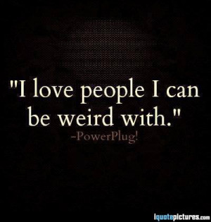 love people I can be weird with