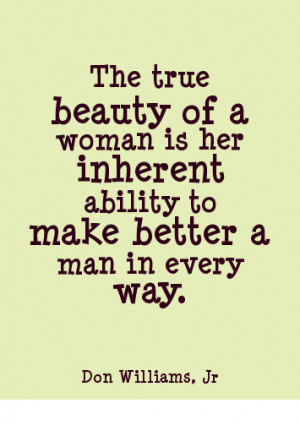 The true beauty of a woman is her inherent ability to make better a ...