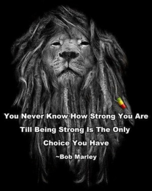 bob-marley-you-never-know-how-strong-you-are-till-being-strong-is-the ...