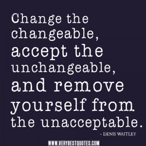 Change the changeable, accept the unchangeable, and remove yourself ...