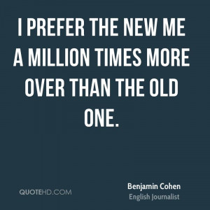 prefer the new me a million times more over than the old one.