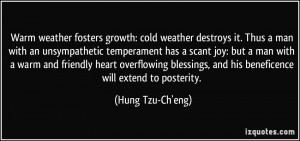 Warm weather fosters growth: cold weather destroys it. Thus a man with ...
