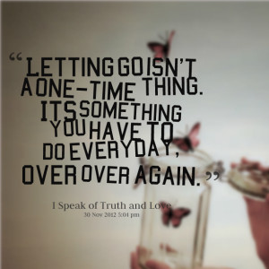 Quotes Picture: letting go isn't a onetime thing its something you ...