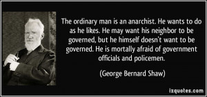 The ordinary man is an anarchist. He wants to do as he likes. He may ...