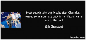 ... normalcy back in my life, so I came back to the pool. - Eric Shanteau