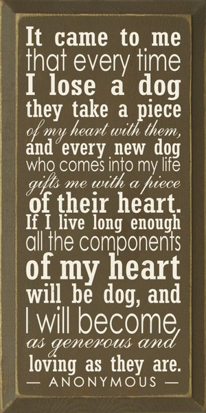 ... to me that every time I lose a dog they take a piece of my heart