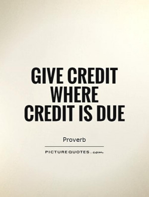 Give credit where credit is due Picture Quote #1