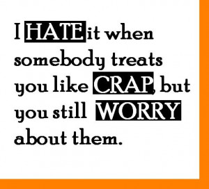 hate it when somebody treats you like crap but you still worry about ...