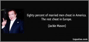 ... married men cheat in America. The rest cheat in Europe. - Jackie Mason