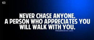 Never chase anyone... a person who appreciates you will walk with you.