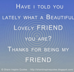 Have i told you lately what a Beautiful Lovely FRIEND you are? Thanks ...