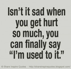 ... sad when you get hurt so much, you can finally say 'I'm used to it