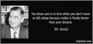 ... asleep because reality is finally better than your dreams. - Dr. Seuss