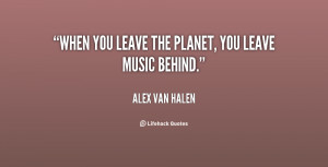 quote-Alex-Van-Halen-when-you-leave-the-planet-you-leave-17250.png