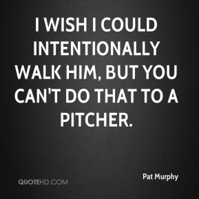 Pat Murphy - I wish I could intentionally walk him, but you can't do ...
